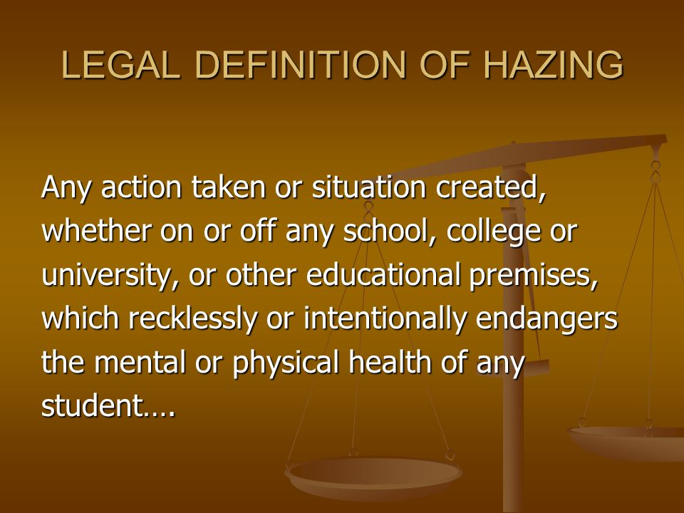 LEGAL DEFINITION OF HAZING Any action taken or situation created, whether on or off any school, college or university, or other educational premises, which recklessly or intentionally endangers the mental or physical health of any student….