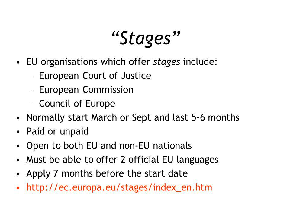 Stages EU organisations which offer stages include: –European Court of Justice –European Commission –Council of Europe Normally start March or Sept and last 5-6 months Paid or unpaid Open to both EU and non-EU nationals Must be able to offer 2 official EU languages Apply 7 months before the start date