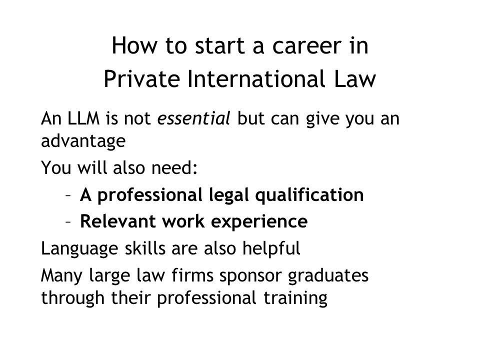 How to start a career in Private International Law An LLM is not essential but can give you an advantage You will also need: –A professional legal qualification –Relevant work experience Language skills are also helpful Many large law firms sponsor graduates through their professional training
