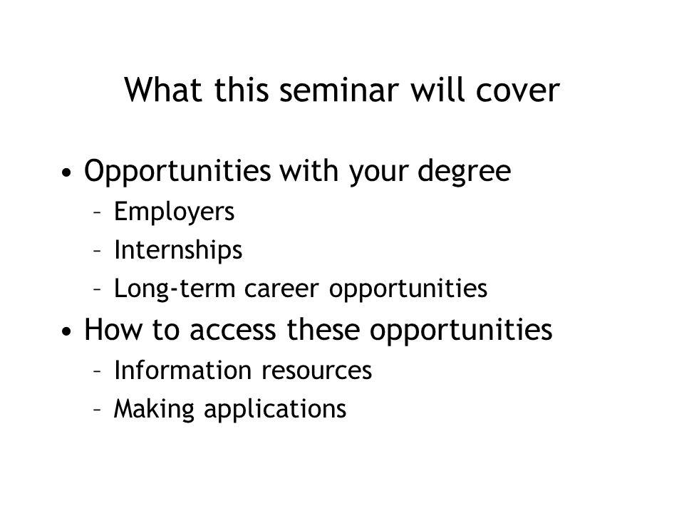 What this seminar will cover Opportunities with your degree –Employers –Internships –Long-term career opportunities How to access these opportunities –Information resources –Making applications