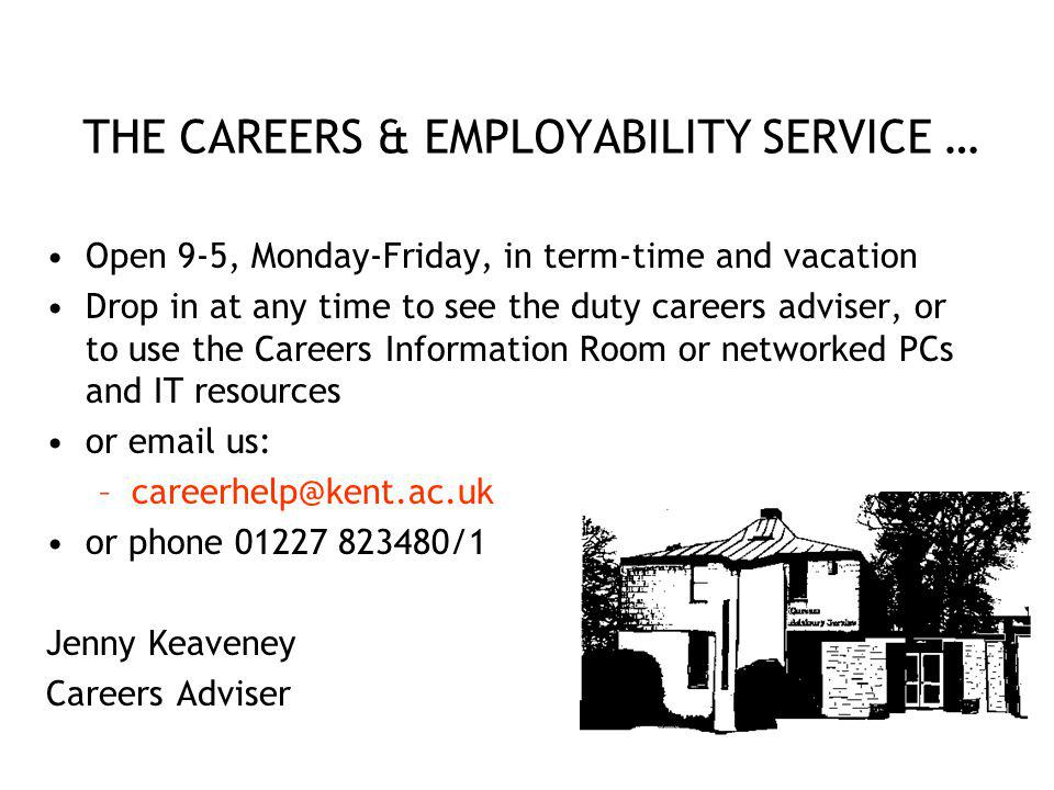 THE CAREERS & EMPLOYABILITY SERVICE … Open 9-5, Monday-Friday, in term-time and vacation Drop in at any time to see the duty careers adviser, or to use the Careers Information Room or networked PCs and IT resources or  us: or phone /1 Jenny Keaveney Careers Adviser