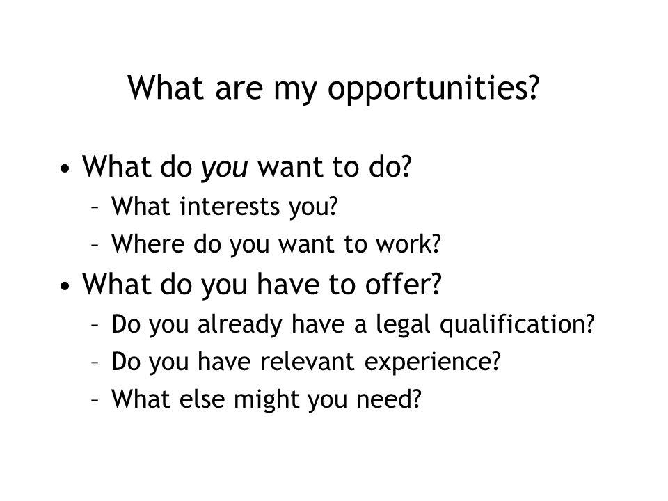 What are my opportunities. What do you want to do.