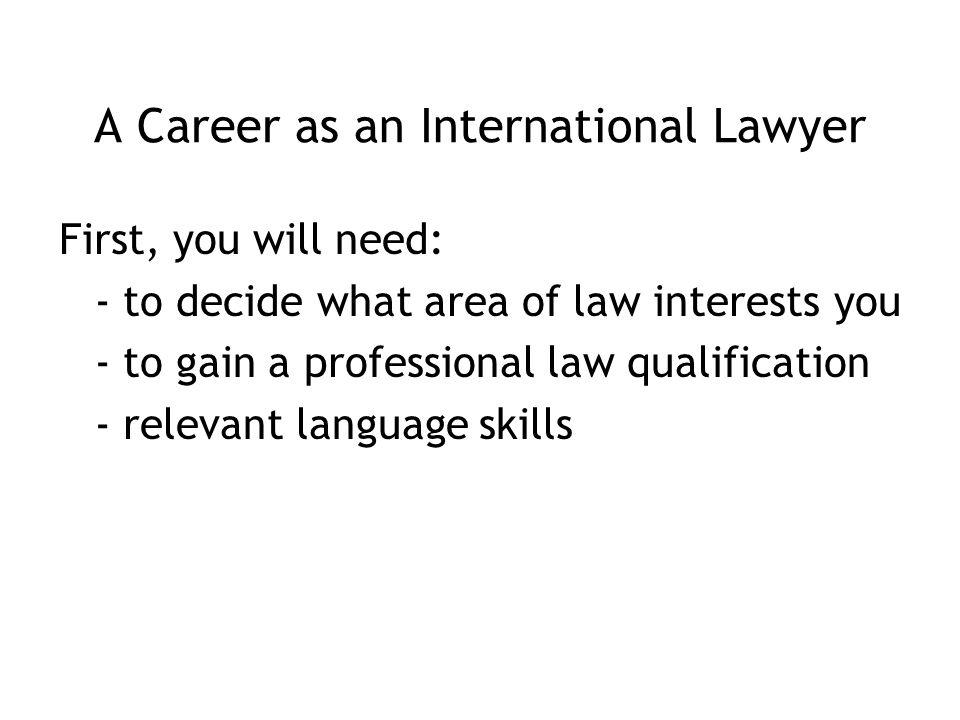 A Career as an International Lawyer First, you will need: - to decide what area of law interests you - to gain a professional law qualification - relevant language skills