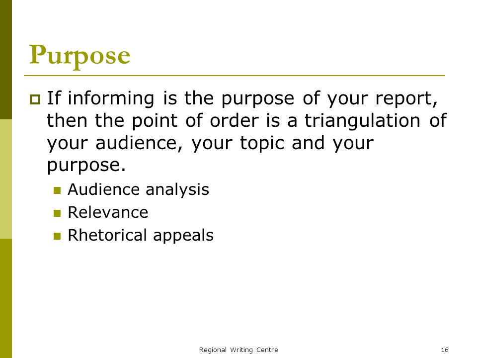 Regional Writing Centre16 Purpose If informing is the purpose of your report, then the point of order is a triangulation of your audience, your topic and your purpose.