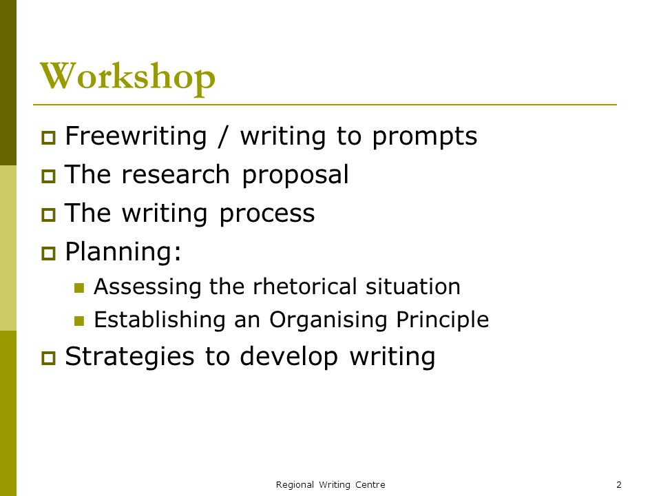 Regional Writing Centre2 Workshop Freewriting / writing to prompts The research proposal The writing process Planning: Assessing the rhetorical situation Establishing an Organising Principle Strategies to develop writing