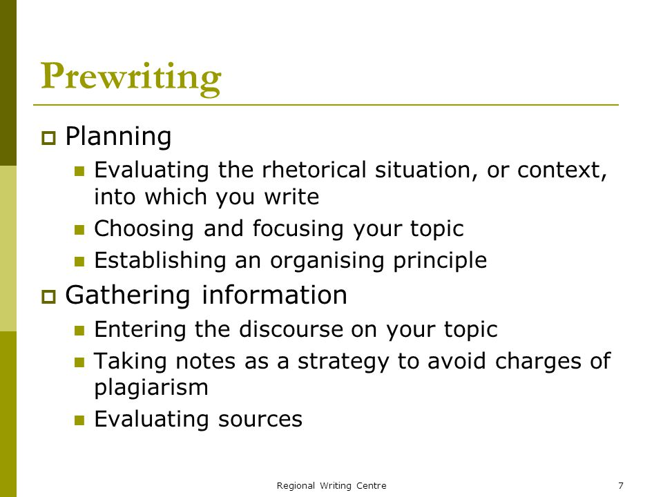 Regional Writing Centre7 Prewriting Planning Evaluating the rhetorical situation, or context, into which you write Choosing and focusing your topic Establishing an organising principle Gathering information Entering the discourse on your topic Taking notes as a strategy to avoid charges of plagiarism Evaluating sources