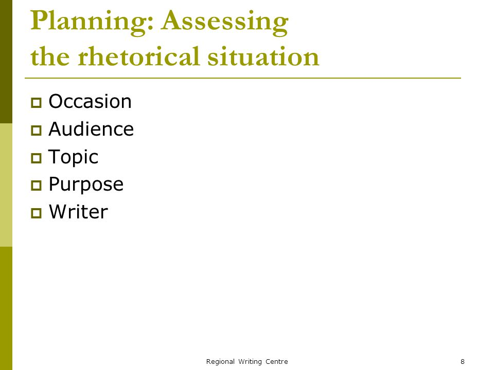 Regional Writing Centre8 Planning: Assessing the rhetorical situation Occasion Audience Topic Purpose Writer