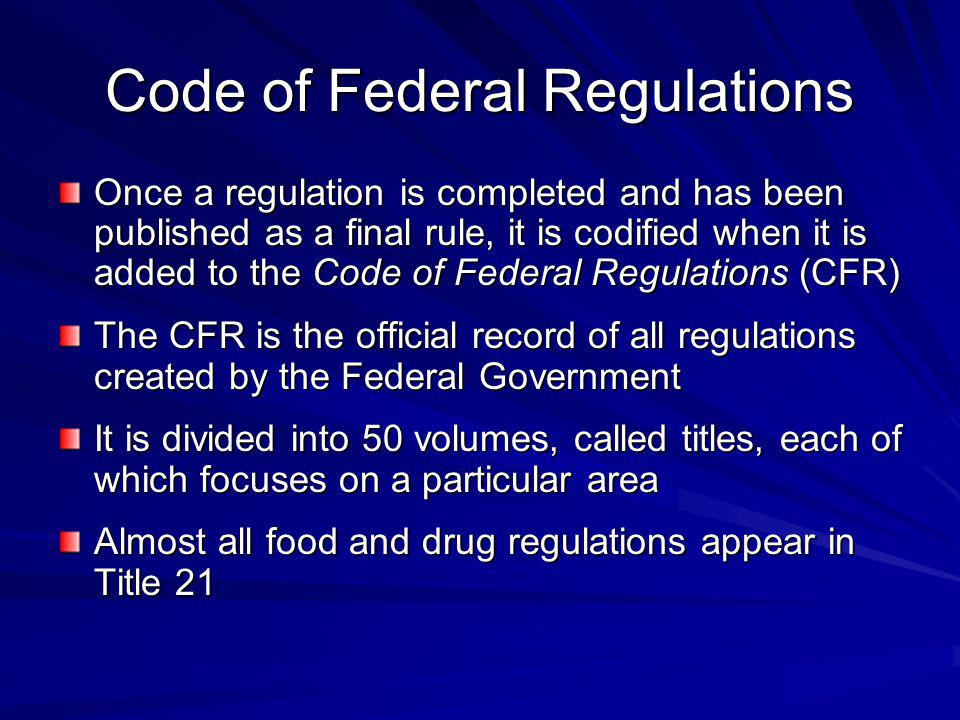 Once a regulation is completed and has been published as a final rule, it is codified when it is added to the Code of Federal Regulations (CFR) The CF