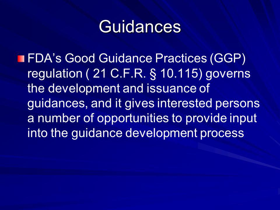 FDAs Good Guidance Practices (GGP) regulation ( 21 C.F.R. § 10.115) governs the development and issuance of guidances, and it gives interested persons