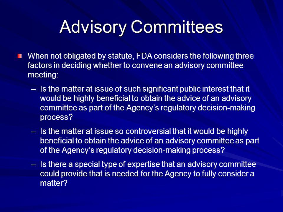 When not obligated by statute, FDA considers the following three factors in deciding whether to convene an advisory committee meeting: – –Is the matte
