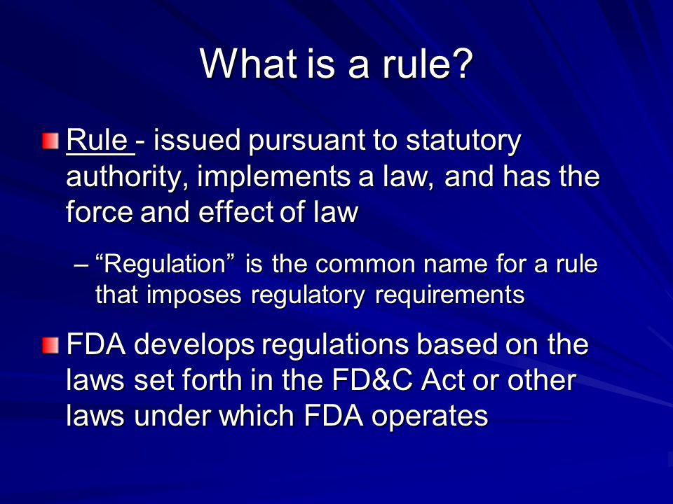 Rule - issued pursuant to statutory authority, implements a law, and has the force and effect of law –Regulation is the common name for a rule that im