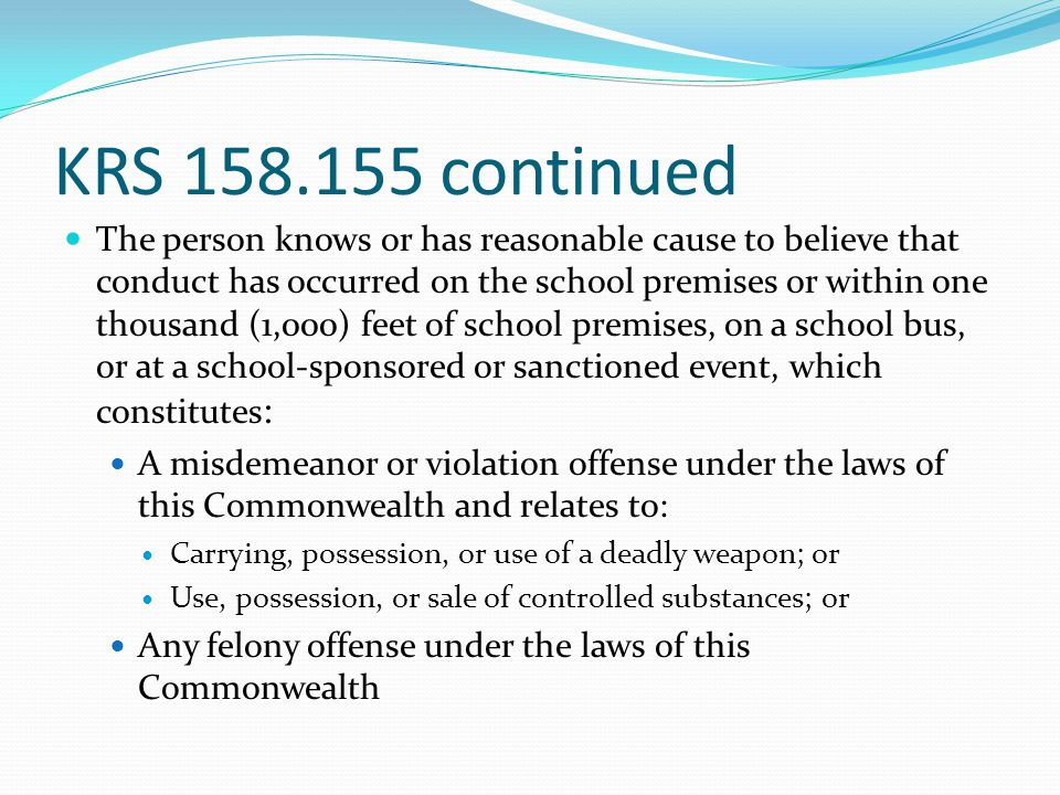 KRS 158.155 continued Administrators, teachers, supervisors, or other employees of a public/private school who receive information from a student or other person of conduct that a student has been adjudicated guilty or expelled from school attendance in this state or another for homicide, assault, or an offense in violation of state law or school regulations relating to weapons, alcohol, or drugs shall provide to the receiving school a sworn statement or affirmation