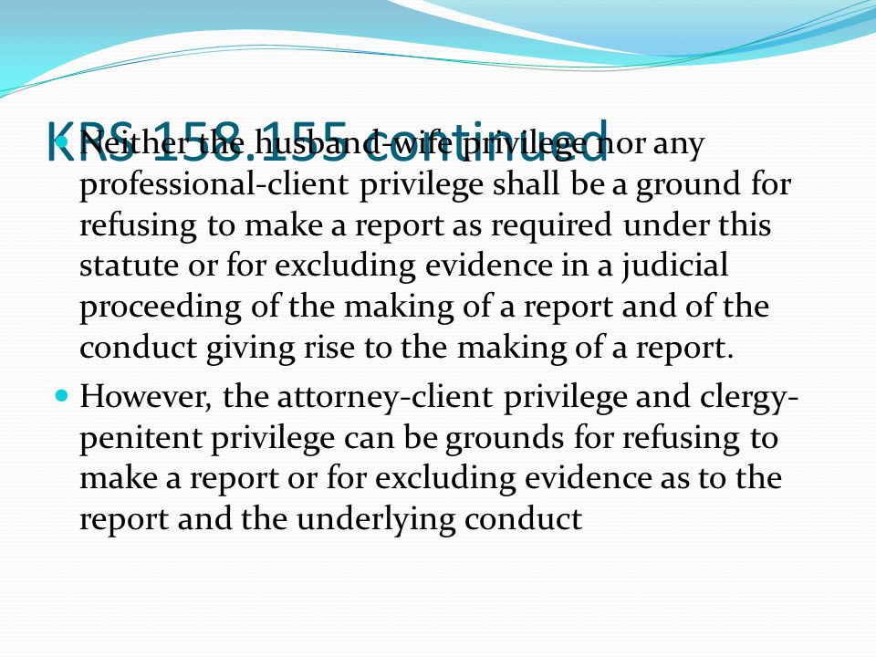 KRS 158.155 continued No requirement to self-incriminate Any person making a report under this statute in good faith is immune from any civil or criminal liability that might otherwise be incurred or imposed from making the report and/or participating in any judicial proceeding that resulted from the report