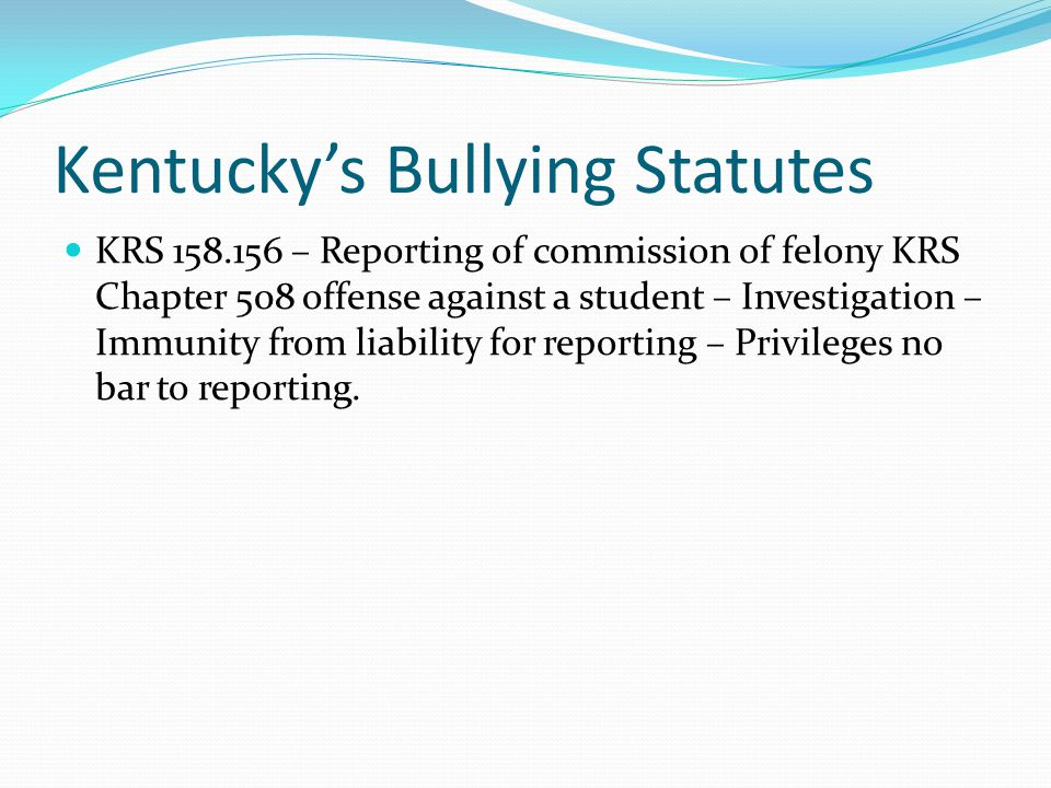 KRS 158.156 Any school employee or local board of education who knows or has reasonable cause to believe that a school student has been the victim of a violation of any, felony offense specified in KRS Chapter 508 committed by another student while on school premises, on school-sponsored transportation, or at a school-sponsored event shall immediately cause an oral or written report to be made to the principal of the school attended by the victim.