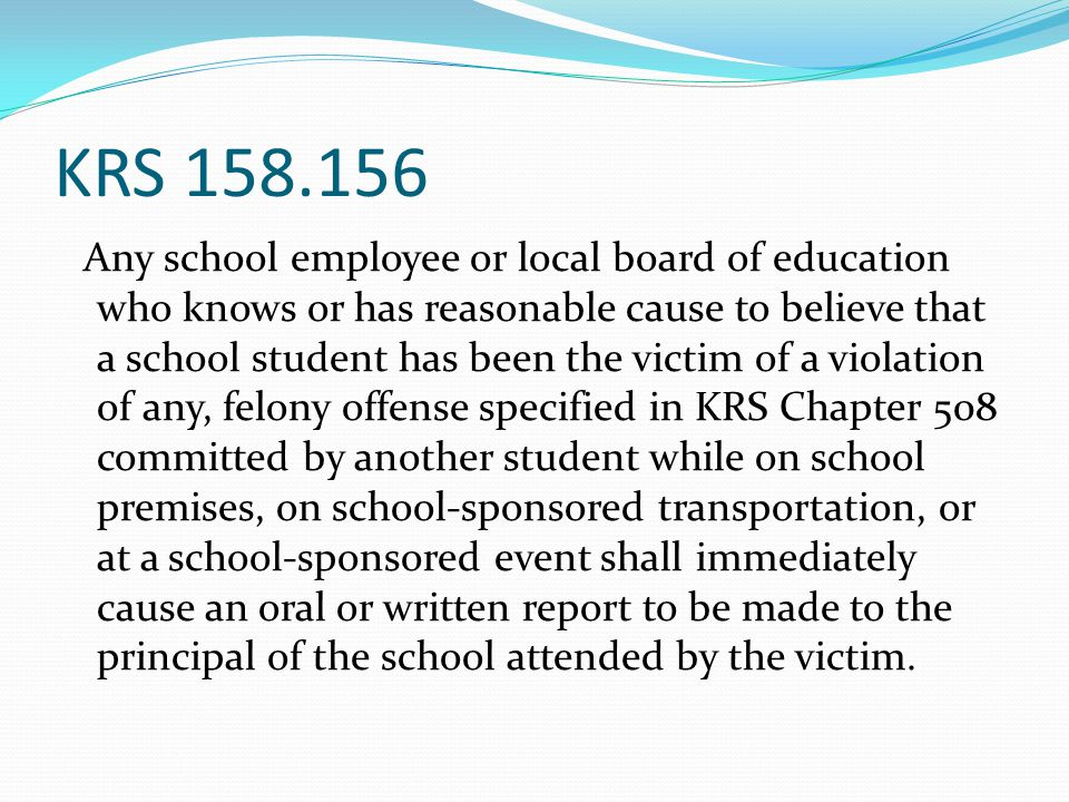 KRS 158.156 Principal Duties Following Report Notify the parents, legal guardians, or other persons exercising custodial control or supervision of the student File a written report with the local school board, local law enforcement, the Department of State Police, or the county attorney within forty-eight (48) hours of the original report