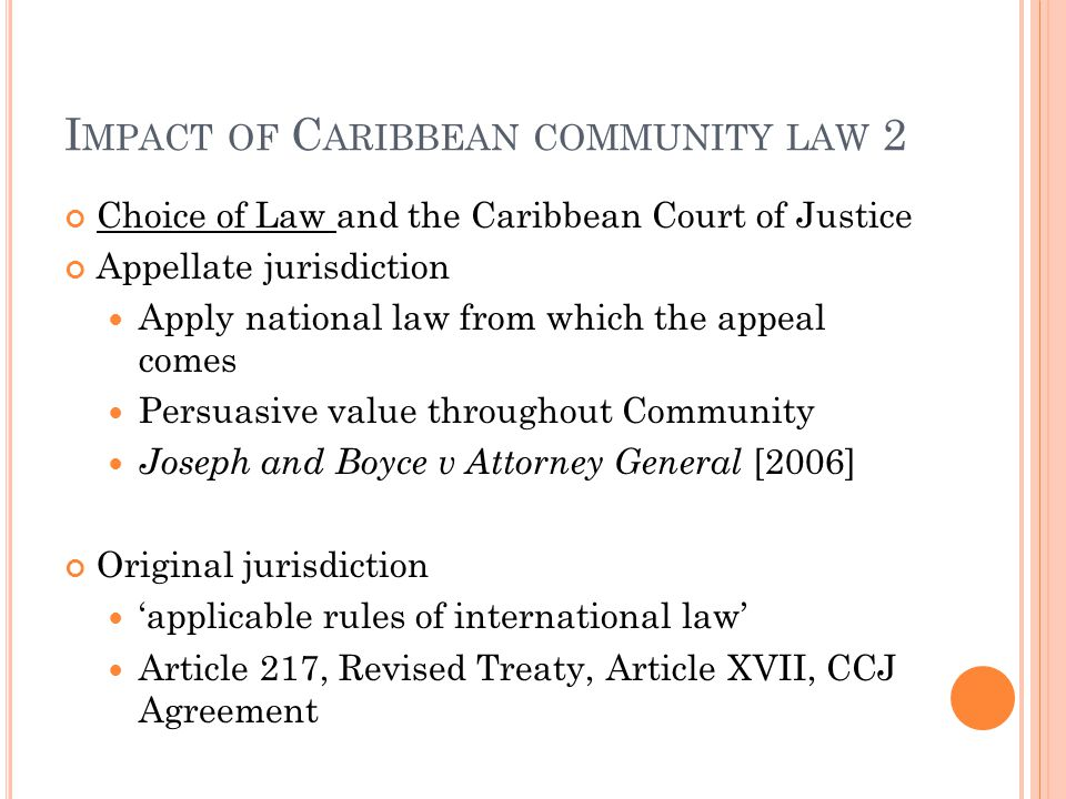 I MPACT OF C ARIBBEAN COMMUNITY LAW 1 Choice of courts and the Caribbean Court of Justice: Appellate jurisdiction Ultimate supreme court Unify rules o