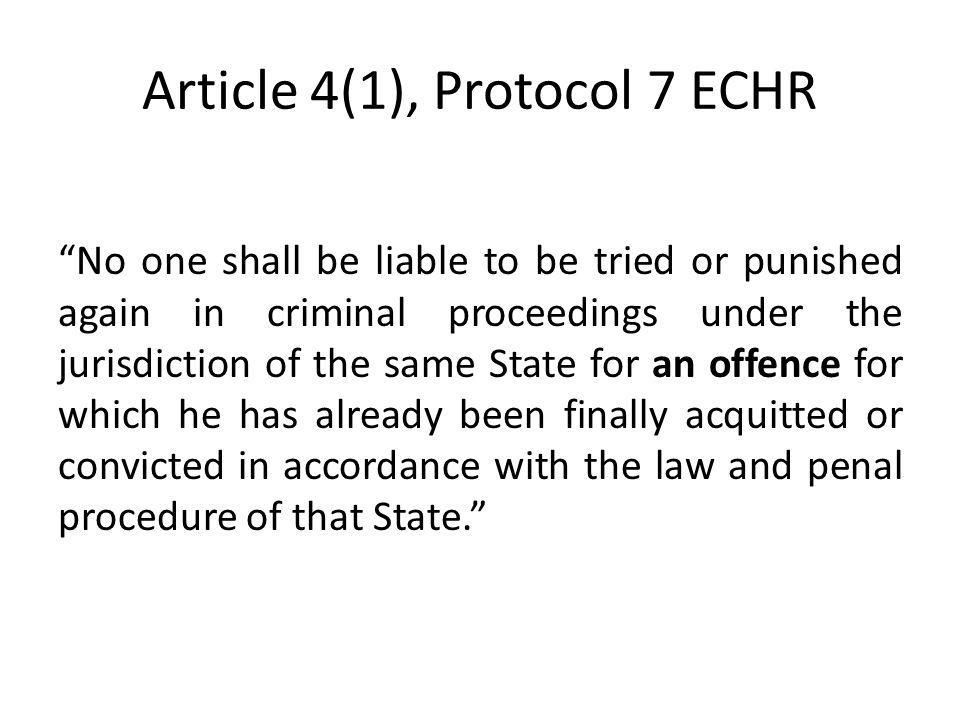 Article 4(1), Protocol 7 ECHR No one shall be liable to be tried or punished again in criminal proceedings under the jurisdiction of the same State fo