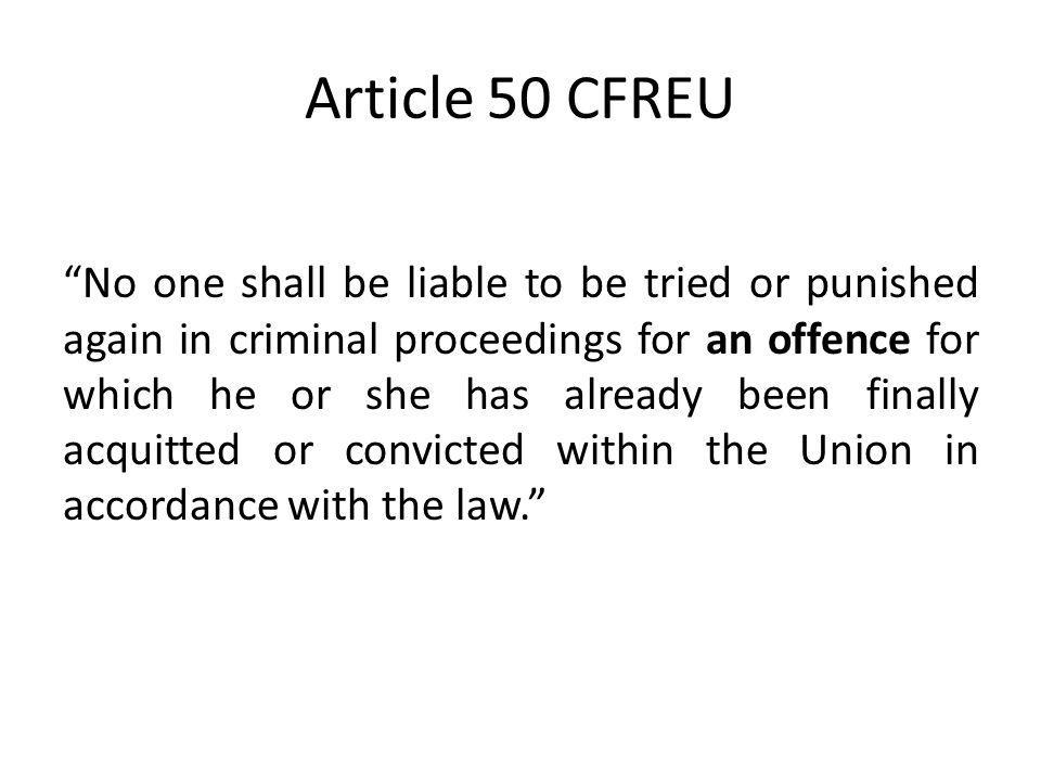 Article 50 CFREU No one shall be liable to be tried or punished again in criminal proceedings for an offence for which he or she has already been fina