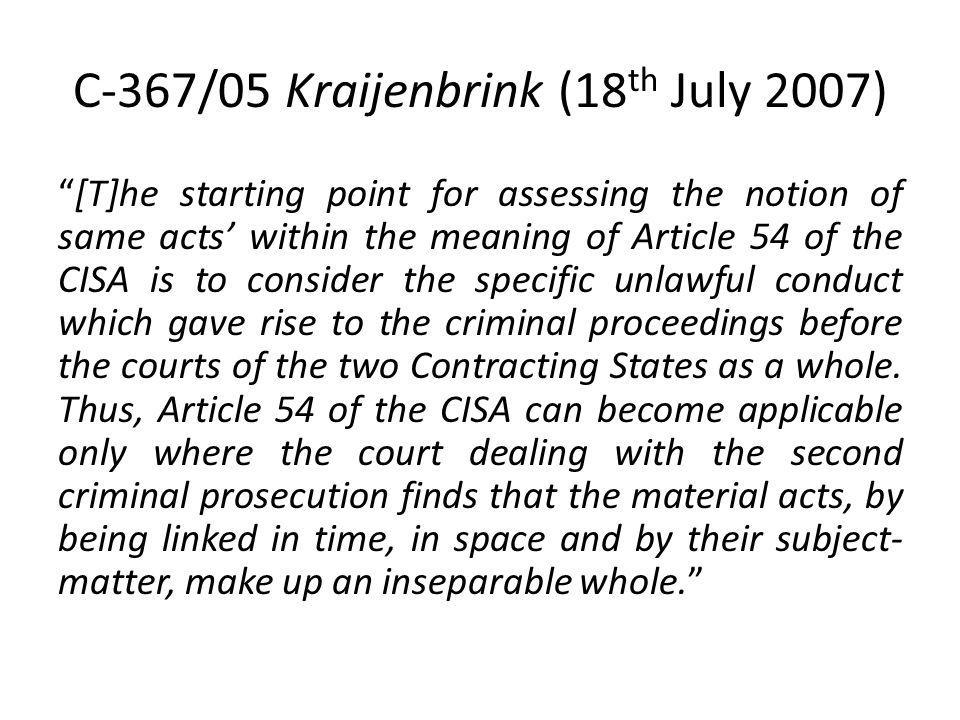 C-367/05 Kraijenbrink (18 th July 2007) [T]he starting point for assessing the notion of same acts within the meaning of Article 54 of the CISA is to