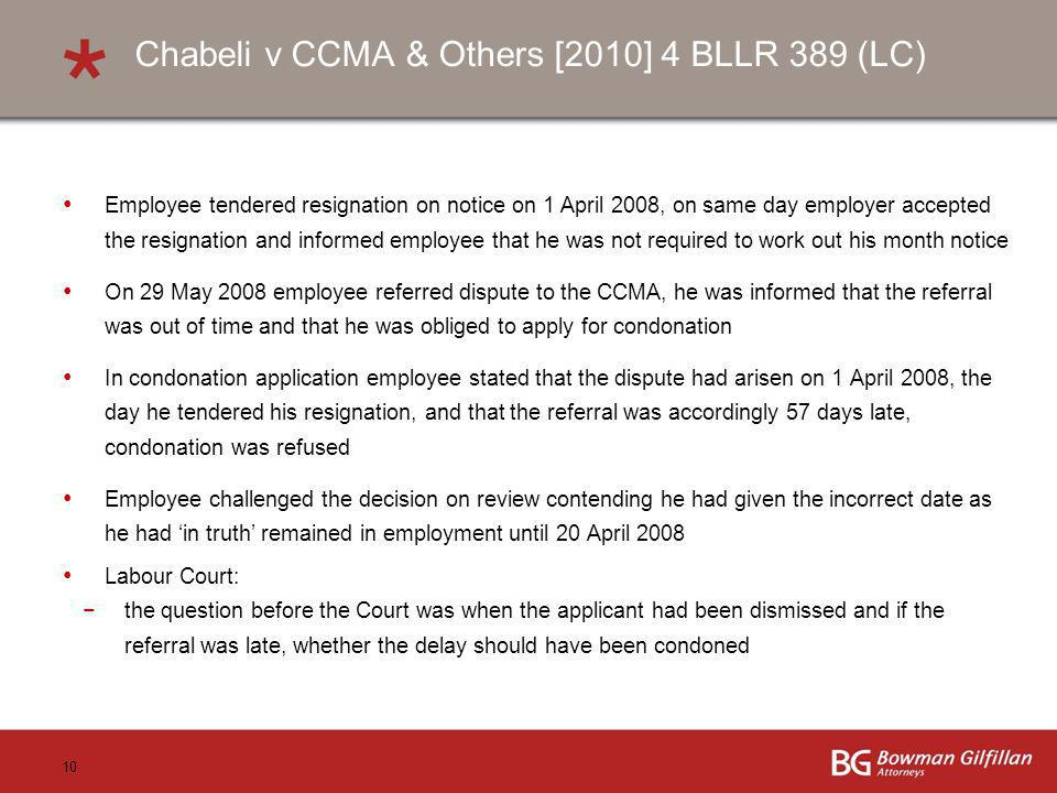 10 Chabeli v CCMA & Others [2010] 4 BLLR 389 (LC) Employee tendered resignation on notice on 1 April 2008, on same day employer accepted the resignation and informed employee that he was not required to work out his month notice On 29 May 2008 employee referred dispute to the CCMA, he was informed that the referral was out of time and that he was obliged to apply for condonation In condonation application employee stated that the dispute had arisen on 1 April 2008, the day he tendered his resignation, and that the referral was accordingly 57 days late, condonation was refused Employee challenged the decision on review contending he had given the incorrect date as he had in truth remained in employment until 20 April 2008 Labour Court: the question before the Court was when the applicant had been dismissed and if the referral was late, whether the delay should have been condoned