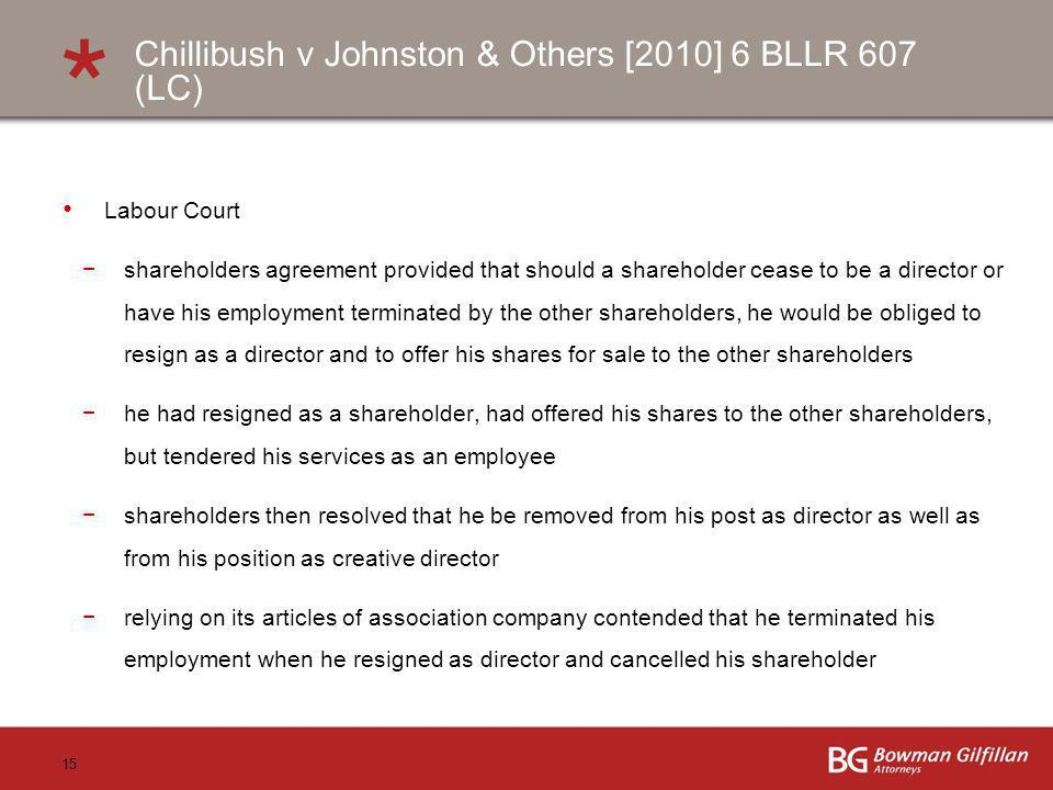 15 Chillibush v Johnston & Others [2010] 6 BLLR 607 (LC) Labour Court shareholders agreement provided that should a shareholder cease to be a director or have his employment terminated by the other shareholders, he would be obliged to resign as a director and to offer his shares for sale to the other shareholders he had resigned as a shareholder, had offered his shares to the other shareholders, but tendered his services as an employee shareholders then resolved that he be removed from his post as director as well as from his position as creative director relying on its articles of association company contended that he terminated his employment when he resigned as director and cancelled his shareholder