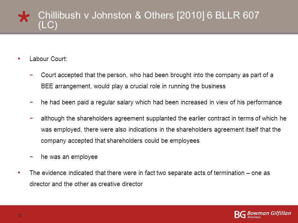 17 Chillibush v Johnston & Others [2010] 6 BLLR 607 (LC) Labour Court: Court accepted that the person, who had been brought into the company as part of a BEE arrangement, would play a crucial role in running the business he had been paid a regular salary which had been increased in view of his performance although the shareholders agreement supplanted the earlier contract in terms of which he was employed, there were also indications in the shareholders agreement itself that the company accepted that shareholders could be employees he was an employee The evidence indicated that there were in fact two separate acts of termination – one as director and the other as creative director