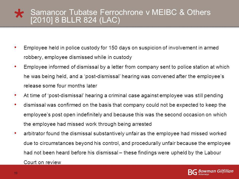 19 Samancor Tubatse Ferrochrone v MEIBC & Others [2010] 8 BLLR 824 (LAC) Employee held in police custody for 150 days on suspicion of involvement in a