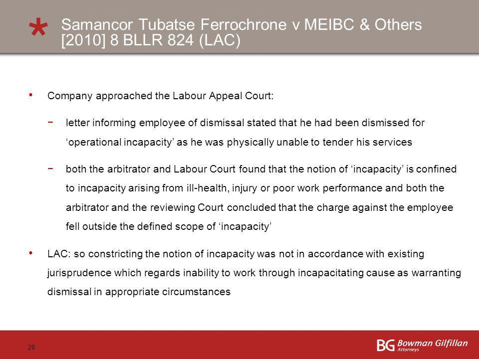 20 Samancor Tubatse Ferrochrone v MEIBC & Others [2010] 8 BLLR 824 (LAC) Company approached the Labour Appeal Court: letter informing employee of dismissal stated that he had been dismissed for operational incapacity as he was physically unable to tender his services both the arbitrator and Labour Court found that the notion of incapacity is confined to incapacity arising from ill-health, injury or poor work performance and both the arbitrator and the reviewing Court concluded that the charge against the employee fell outside the defined scope of incapacity LAC: so constricting the notion of incapacity was not in accordance with existing jurisprudence which regards inability to work through incapacitating cause as warranting dismissal in appropriate circumstances