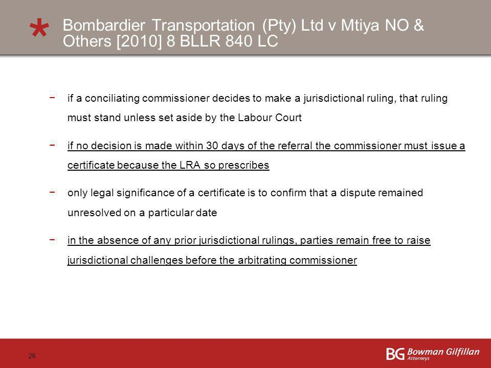 26 Bombardier Transportation (Pty) Ltd v Mtiya NO & Others [2010] 8 BLLR 840 LC if a conciliating commissioner decides to make a jurisdictional ruling, that ruling must stand unless set aside by the Labour Court if no decision is made within 30 days of the referral the commissioner must issue a certificate because the LRA so prescribes only legal significance of a certificate is to confirm that a dispute remained unresolved on a particular date in the absence of any prior jurisdictional rulings, parties remain free to raise jurisdictional challenges before the arbitrating commissioner