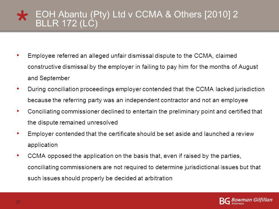 27 EOH Abantu (Pty) Ltd v CCMA & Others [2010] 2 BLLR 172 (LC) Employee referred an alleged unfair dismissal dispute to the CCMA, claimed constructive dismissal by the employer in failing to pay him for the months of August and September During conciliation proceedings employer contended that the CCMA lacked jurisdiction because the referring party was an independent contractor and not an employee Conciliating commissioner declined to entertain the preliminary point and certified that the dispute remained unresolved Employer contended that the certificate should be set aside and launched a review application CCMA opposed the application on the basis that, even if raised by the parties, conciliating commissioners are not required to determine jurisdictional issues but that such issues should properly be decided at arbitration