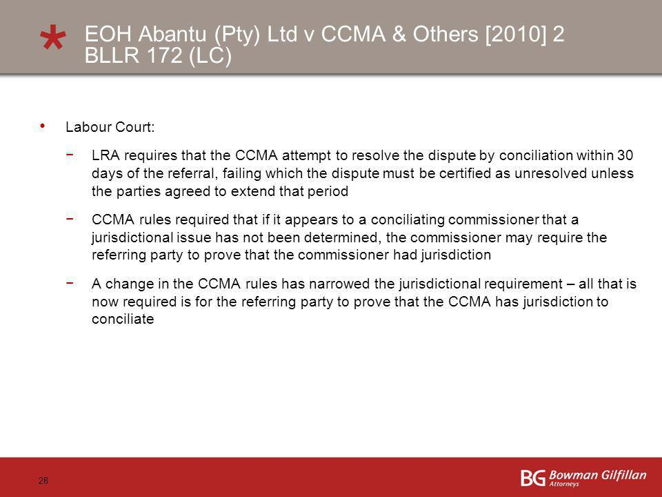 28 EOH Abantu (Pty) Ltd v CCMA & Others [2010] 2 BLLR 172 (LC) Labour Court: LRA requires that the CCMA attempt to resolve the dispute by conciliation within 30 days of the referral, failing which the dispute must be certified as unresolved unless the parties agreed to extend that period CCMA rules required that if it appears to a conciliating commissioner that a jurisdictional issue has not been determined, the commissioner may require the referring party to prove that the commissioner had jurisdiction A change in the CCMA rules has narrowed the jurisdictional requirement – all that is now required is for the referring party to prove that the CCMA has jurisdiction to conciliate