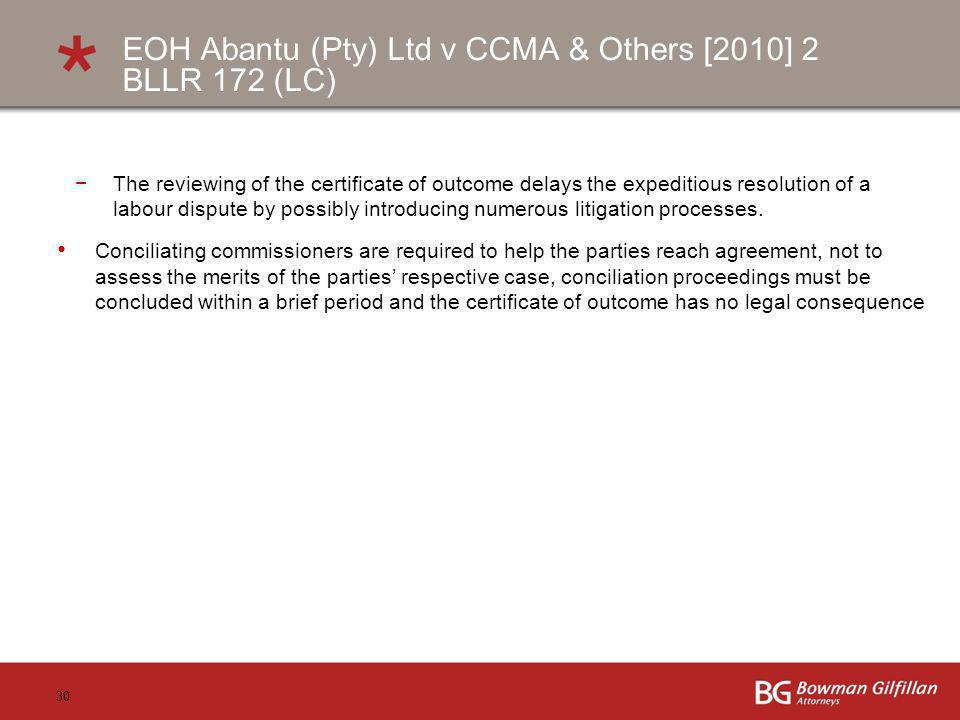 30 EOH Abantu (Pty) Ltd v CCMA & Others [2010] 2 BLLR 172 (LC) The reviewing of the certificate of outcome delays the expeditious resolution of a labour dispute by possibly introducing numerous litigation processes.