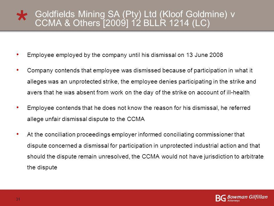 31 Goldfields Mining SA (Pty) Ltd (Kloof Goldmine) v CCMA & Others [2009] 12 BLLR 1214 (LC) Employee employed by the company until his dismissal on 13 June 2008 Company contends that employee was dismissed because of participation in what it alleges was an unprotected strike, the employee denies participating in the strike and avers that he was absent from work on the day of the strike on account of ill-health Employee contends that he does not know the reason for his dismissal, he referred allege unfair dismissal dispute to the CCMA At the conciliation proceedings employer informed conciliating commissioner that dispute concerned a dismissal for participation in unprotected industrial action and that should the dispute remain unresolved, the CCMA would not have jurisdiction to arbitrate the dispute