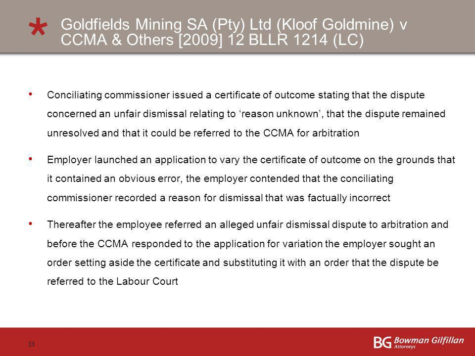 33 Conciliating commissioner issued a certificate of outcome stating that the dispute concerned an unfair dismissal relating to reason unknown, that the dispute remained unresolved and that it could be referred to the CCMA for arbitration Employer launched an application to vary the certificate of outcome on the grounds that it contained an obvious error, the employer contended that the conciliating commissioner recorded a reason for dismissal that was factually incorrect Thereafter the employee referred an alleged unfair dismissal dispute to arbitration and before the CCMA responded to the application for variation the employer sought an order setting aside the certificate and substituting it with an order that the dispute be referred to the Labour Court Goldfields Mining SA (Pty) Ltd (Kloof Goldmine) v CCMA & Others [2009] 12 BLLR 1214 (LC)