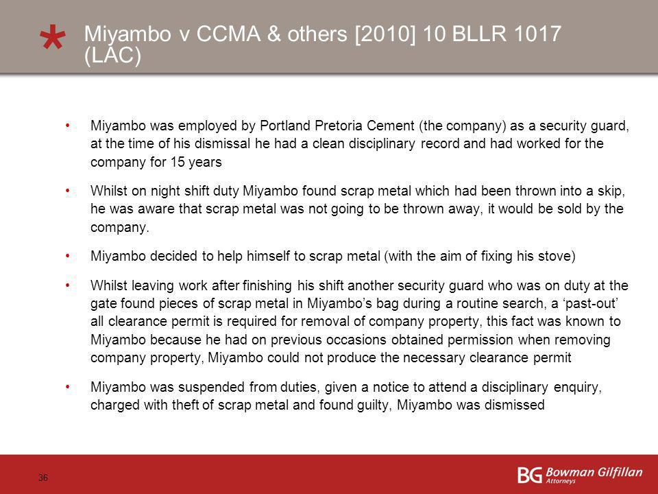 36 Miyambo v CCMA & others [2010] 10 BLLR 1017 (LAC) Miyambo was employed by Portland Pretoria Cement (the company) as a security guard, at the time of his dismissal he had a clean disciplinary record and had worked for the company for 15 years Whilst on night shift duty Miyambo found scrap metal which had been thrown into a skip, he was aware that scrap metal was not going to be thrown away, it would be sold by the company.
