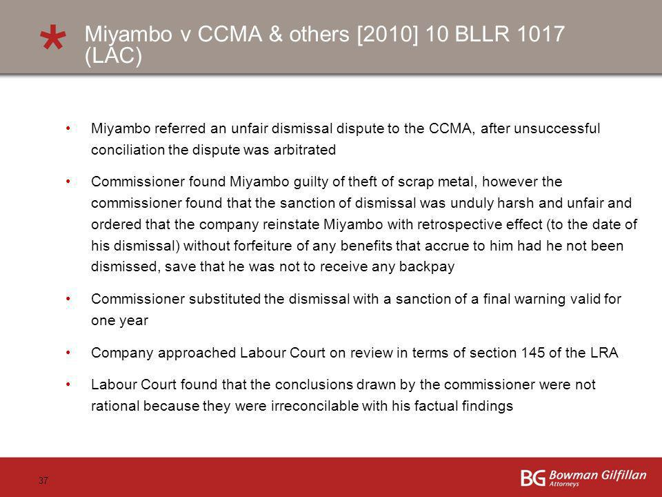 37 Miyambo v CCMA & others [2010] 10 BLLR 1017 (LAC) Miyambo referred an unfair dismissal dispute to the CCMA, after unsuccessful conciliation the dispute was arbitrated Commissioner found Miyambo guilty of theft of scrap metal, however the commissioner found that the sanction of dismissal was unduly harsh and unfair and ordered that the company reinstate Miyambo with retrospective effect (to the date of his dismissal) without forfeiture of any benefits that accrue to him had he not been dismissed, save that he was not to receive any backpay Commissioner substituted the dismissal with a sanction of a final warning valid for one year Company approached Labour Court on review in terms of section 145 of the LRA Labour Court found that the conclusions drawn by the commissioner were not rational because they were irreconcilable with his factual findings
