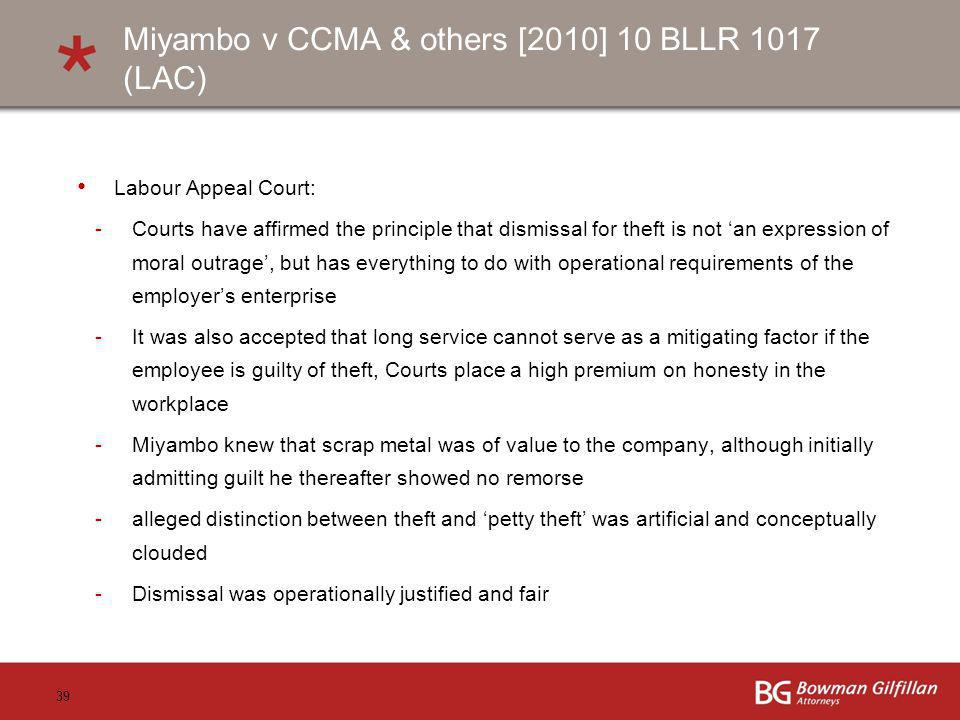 39 Miyambo v CCMA & others [2010] 10 BLLR 1017 (LAC) Labour Appeal Court: -Courts have affirmed the principle that dismissal for theft is not an expression of moral outrage, but has everything to do with operational requirements of the employers enterprise -It was also accepted that long service cannot serve as a mitigating factor if the employee is guilty of theft, Courts place a high premium on honesty in the workplace -Miyambo knew that scrap metal was of value to the company, although initially admitting guilt he thereafter showed no remorse -alleged distinction between theft and petty theft was artificial and conceptually clouded -Dismissal was operationally justified and fair