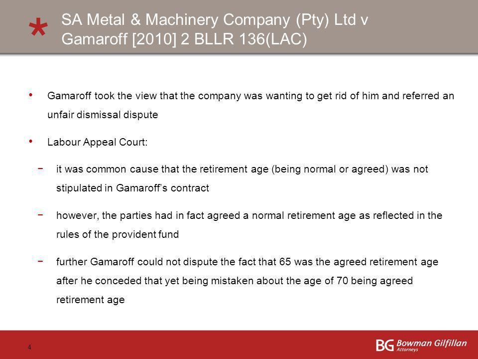 4 SA Metal & Machinery Company (Pty) Ltd v Gamaroff [2010] 2 BLLR 136(LAC) Gamaroff took the view that the company was wanting to get rid of him and r