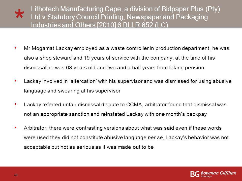 40 Lithotech Manufacturing Cape, a division of Bidpaper Plus (Pty) Ltd v Statutory Council Printing, Newspaper and Packaging Industries and Others [2010] 6 BLLR 652 (LC) Mr Mogamat Lackay employed as a waste controller in production department, he was also a shop steward and 19 years of service with the company, at the time of his dismissal he was 63 years old and two and a half years from taking pension Lackay involved in altercation with his supervisor and was dismissed for using abusive language and swearing at his supervisor Lackay referred unfair dismissal dispute to CCMA, arbitrator found that dismissal was not an appropriate sanction and reinstated Lackay with one months backpay Arbitrator: there were contrasting versions about what was said even if these words were used they did not constitute abusive language per se, Lackays behavior was not acceptable but not as serious as it was made out to be