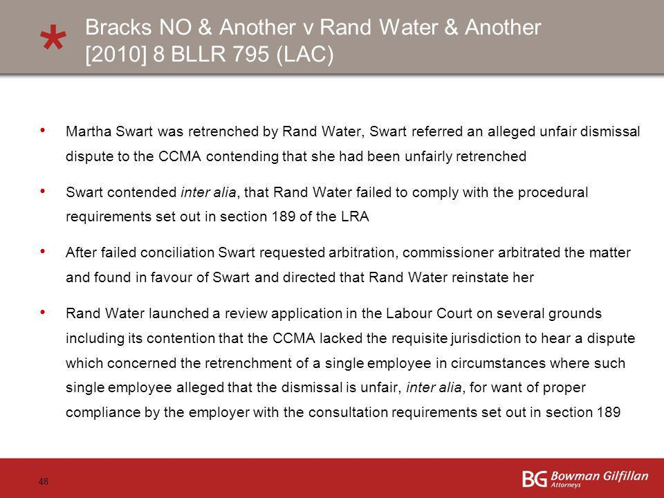 48 Bracks NO & Another v Rand Water & Another [2010] 8 BLLR 795 (LAC) Martha Swart was retrenched by Rand Water, Swart referred an alleged unfair dismissal dispute to the CCMA contending that she had been unfairly retrenched Swart contended inter alia, that Rand Water failed to comply with the procedural requirements set out in section 189 of the LRA After failed conciliation Swart requested arbitration, commissioner arbitrated the matter and found in favour of Swart and directed that Rand Water reinstate her Rand Water launched a review application in the Labour Court on several grounds including its contention that the CCMA lacked the requisite jurisdiction to hear a dispute which concerned the retrenchment of a single employee in circumstances where such single employee alleged that the dismissal is unfair, inter alia, for want of proper compliance by the employer with the consultation requirements set out in section 189