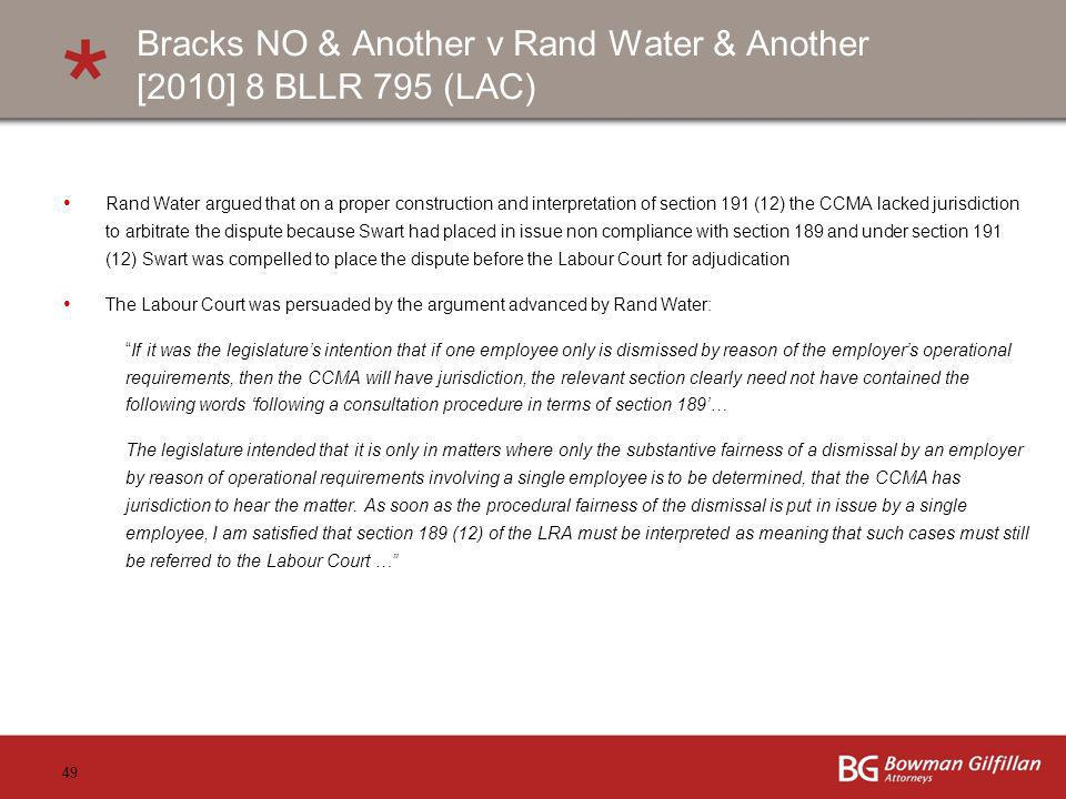 49 Bracks NO & Another v Rand Water & Another [2010] 8 BLLR 795 (LAC) Rand Water argued that on a proper construction and interpretation of section 191 (12) the CCMA lacked jurisdiction to arbitrate the dispute because Swart had placed in issue non compliance with section 189 and under section 191 (12) Swart was compelled to place the dispute before the Labour Court for adjudication The Labour Court was persuaded by the argument advanced by Rand Water: If it was the legislatures intention that if one employee only is dismissed by reason of the employers operational requirements, then the CCMA will have jurisdiction, the relevant section clearly need not have contained the following words following a consultation procedure in terms of section 189… The legislature intended that it is only in matters where only the substantive fairness of a dismissal by an employer by reason of operational requirements involving a single employee is to be determined, that the CCMA has jurisdiction to hear the matter.