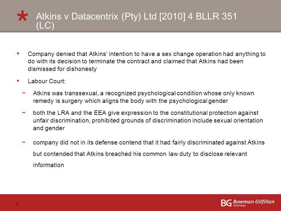 6 Company denied that Atkins intention to have a sex change operation had anything to do with its decision to terminate the contract and claimed that Atkins had been dismissed for dishonesty Labour Court: Atkins was transsexual, a recognized psychological condition whose only known remedy is surgery which aligns the body with the psychological gender both the LRA and the EEA give expression to the constitutional protection against unfair discrimination, prohibited grounds of discrimination include sexual orientation and gender company did not in its defense contend that it had fairly discriminated against Atkins but contended that Atkins breached his common law duty to disclose relevant information Atkins v Datacentrix (Pty) Ltd [2010] 4 BLLR 351 (LC)