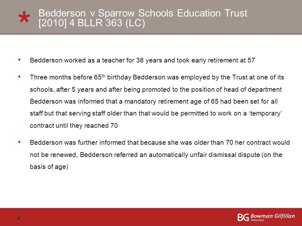 8 Bedderson v Sparrow Schools Education Trust [2010] 4 BLLR 363 (LC) Bedderson worked as a teacher for 38 years and took early retirement at 57 Three months before 65 th birthday Bedderson was employed by the Trust at one of its schools, after 5 years and after being promoted to the position of head of department Bedderson was informed that a mandatory retirement age of 65 had been set for all staff but that serving staff older than that would be permitted to work on a temporary contract until they reached 70 Bedderson was further informed that because she was older than 70 her contract would not be renewed, Bedderson referred an automatically unfair dismissal dispute (on the basis of age)