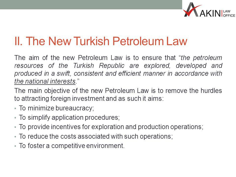II. The New Turkish Petroleum Law The aim of the new Petroleum Law is to ensure that the petroleum resources of the Turkish Republic are explored, dev