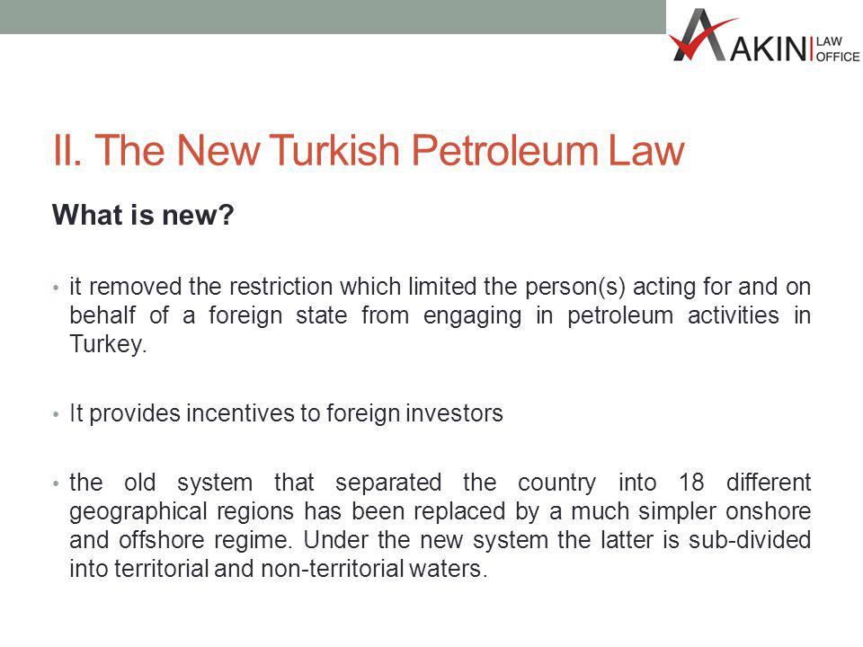 II. The New Turkish Petroleum Law What is new? it removed the restriction which limited the person(s) acting for and on behalf of a foreign state from