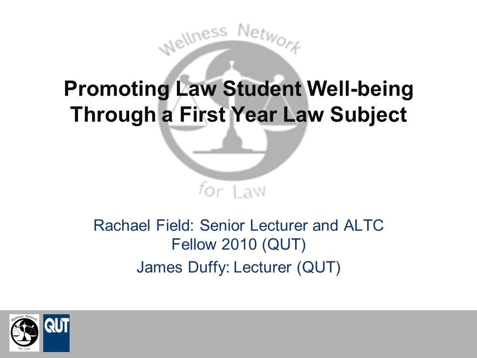 Promoting Law Student Well-being Through a First Year Law Subject Rachael Field: Senior Lecturer and ALTC Fellow 2010 (QUT) James Duffy: Lecturer (QUT)