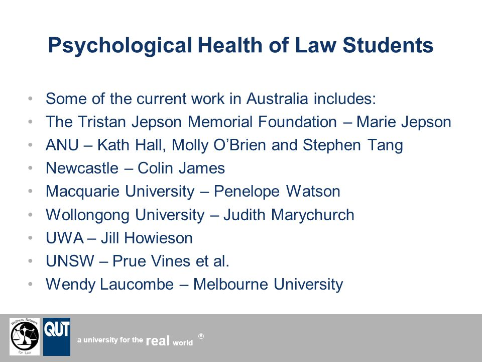 a university for the world real R Psychological Health of Law Students Some of the current work in Australia includes: The Tristan Jepson Memorial Foundation – Marie Jepson ANU – Kath Hall, Molly OBrien and Stephen Tang Newcastle – Colin James Macquarie University – Penelope Watson Wollongong University – Judith Marychurch UWA – Jill Howieson UNSW – Prue Vines et al.