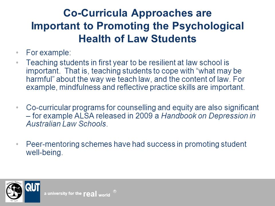 a university for the world real R Co-Curricula Approaches are Important to Promoting the Psychological Health of Law Students For example: Teaching students in first year to be resilient at law school is important.