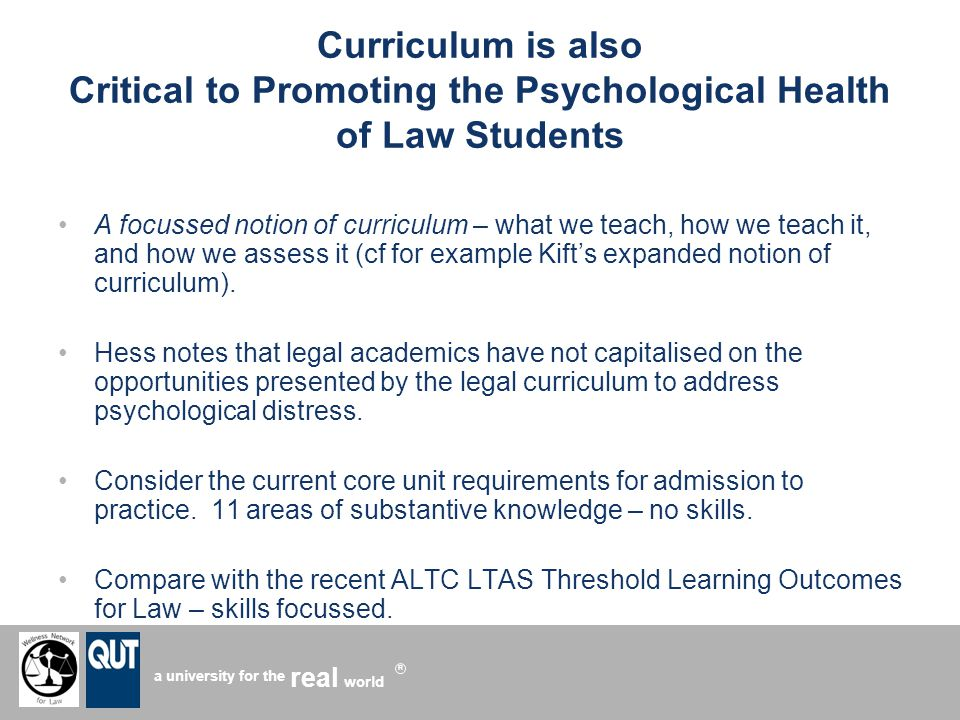 a university for the world real R Curriculum is also Critical to Promoting the Psychological Health of Law Students A focussed notion of curriculum – what we teach, how we teach it, and how we assess it (cf for example Kifts expanded notion of curriculum).