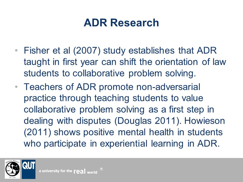 a university for the world real R ADR Research Fisher et al (2007) study establishes that ADR taught in first year can shift the orientation of law students to collaborative problem solving.